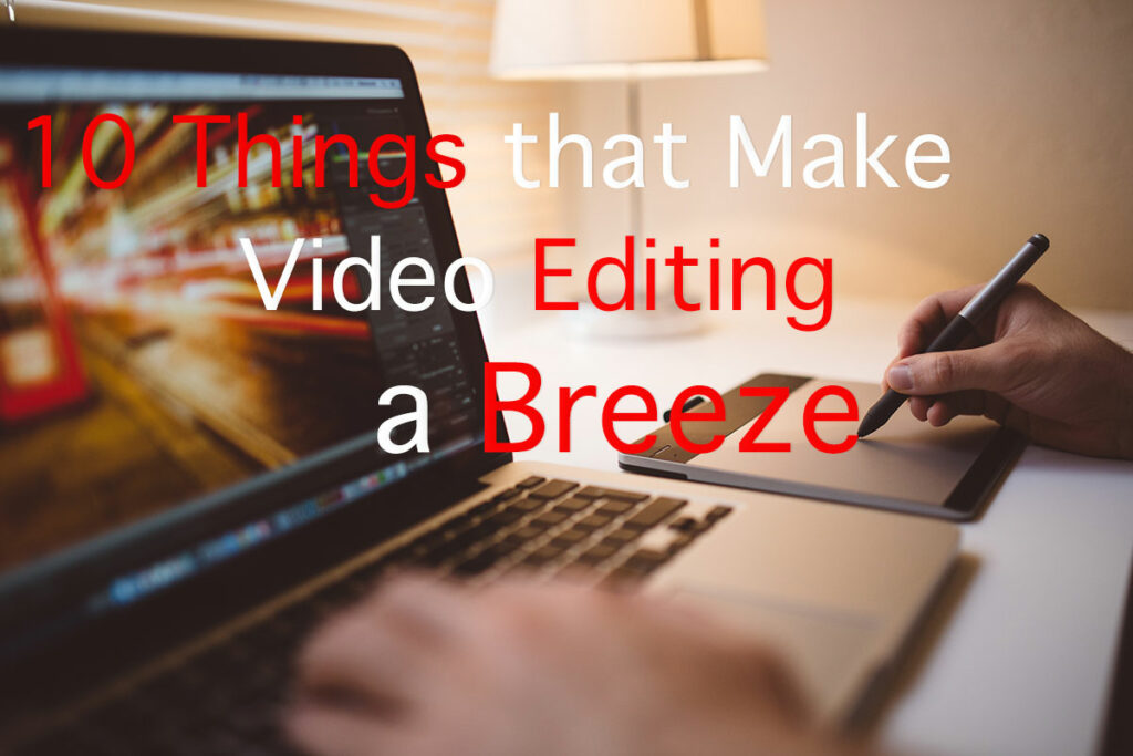 10 Things that Make Video Editing a Breeze